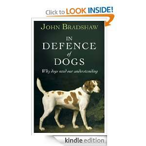 In Defence of Dogs Why Dogs Need Our Understanding John Bradshaw