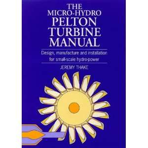 The Micro Hydro Pelton Turbine Manual Design, Manufacture